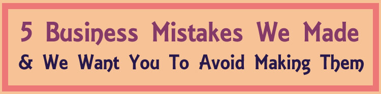5 business mistakes we made