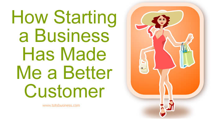 How Starting a Business Has Made Me a Better Customer