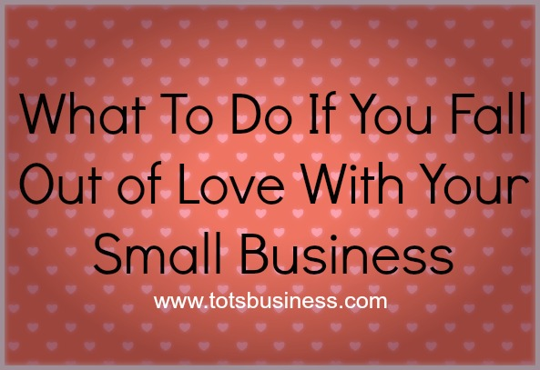 Thinking Outside The Sandbox: Business What-To-Do-If-You-Fall-Out-of-Love-With-Your-Small-Business What to do when You fall out of Love with Your Small Business Blogging Motivation Small Business  small business advice