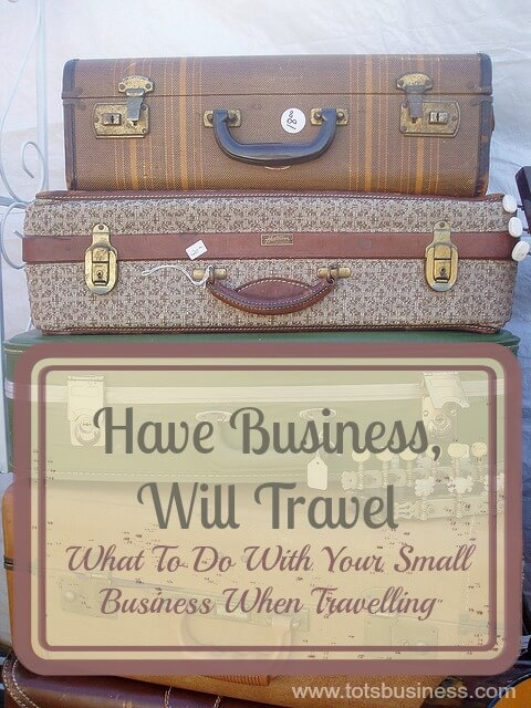 Have Business Will Travel What To Do With Your Small Business When Travelling