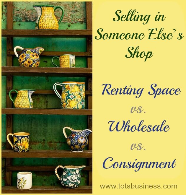 Thinking Outside The Sandbox: Business Selling-in-Someone-Elses-Shop-Renting-Space-vs-Wholesale-vs-Consignment Selling in Someone Else's Shop: Renting Space vs. Wholesale vs. Consignment All Posts Motivation Small Business TOTS Business  wholesale retail consignment brick and mortar booth fee