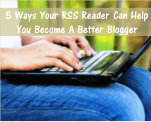 Thinking Outside The Sandbox: Business 5-Ways-Your-RSS-Reader-Better-Blogger-300x243 5 Ways Your RSS Reader can Help You Become a Better Blogger All Posts Blogging Free eBooks Small Business Social Media TOTS Business  time saving tips rss reader rss mom blogger blogging advice blogging blogger blog