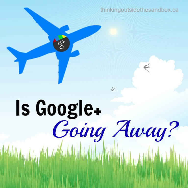 Thinking Outside The Sandbox: Business googleplus Is Google+ Really Going Away? Blogging Social Media  google plus Goggle+